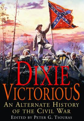 Dixie Victorious: An Alternate History of the Civil War - Tsouras, Peter G. (Editor)