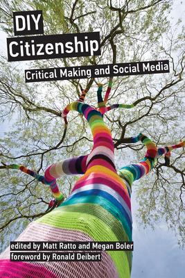 DIY Citizenship: Critical Making and Social Media - Ratto, Matt (Editor), and Boler, Megan (Editor), and Deibert, Ronald (Foreword by)