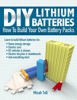 DIY Lithium Batteries: How to Build Your Own Battery Packs - Toll, Micah