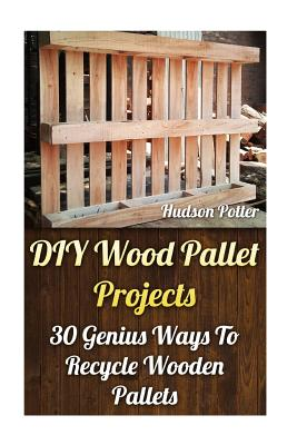 DIY Wood Pallet Projects: 30 Genius Ways to Recycle Wooden Pallets - Potter, Hudson