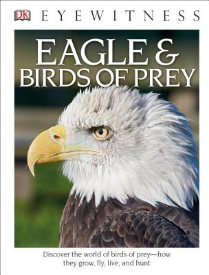 DK Eyewitness Books: Eagle and Birds of Prey: Discover the World of Birds of Prey How They Grow, Fly, Live, and Hunt - Burnie, David