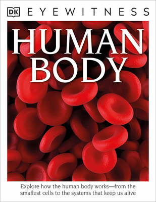 DK Eyewitness Books: Human Body: Explore How the Human Body Works from the Smallest Cells to the Systems That Keep Us Alive - Walker, Richard