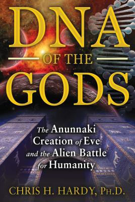 DNA of the Gods: The Anunnaki Creation of Eve and the Alien Battle for Humanity - Hardy, Chris H
