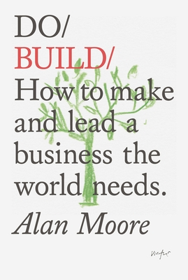 Do Build: How to Make and Lead a Business the World Needs - Moore, Alan