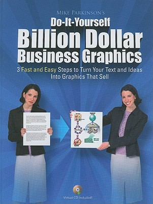 Do-It-Yourself Billion Dollar Business Graphics: 3 Fast and Easy Steps to Turn Your Text and Ideas Into Graphics That Sell - Parkinson, Mike