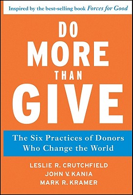 Do More Than Give: The Six Practices of Donors Who Change the World - Crutchfield, Leslie R., and Kania, John V., and Kramer, Mark R.