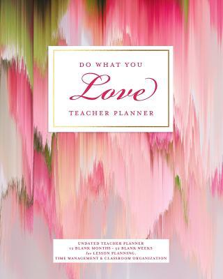 Do What You Love Teacher Planner, Undated 12 Blank Months & 52 Blank Weeks: Lovely Pink & Green Artwork Agenda Lesson Planning Calendar Book for Time Management Scheduling - Planners, Splendid Teacher