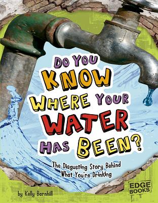 Do You Know Where Your Water Has Been?: The Disgusting Story Behind What Your're Drinking - Barnhill, Kelly