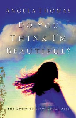 Do You Think I'm Beautiful?: The Question Every Woman Asks - Thomas, Angela