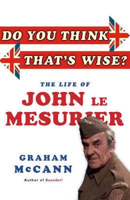 Do You Think That's Wise...?: The Life of John Le Mesurier - McCann, Graham