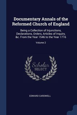 Documentary Annals of the Reformed Church of England: Being a Collection of Injunctions, Declarations, Orders, Articles of Inquiry, &C. from the Year 1546 to the Year 1716; Volume 2 - Cardwell, Edward