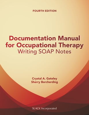 Documentation Manual for Occupational Therapy: Writing SOAP Notes - Gateley, Crystal, and Borcherding, Sherry