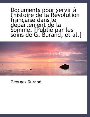 Documents Pour Servir L'Histoire de La R Volution Fran Aise Dans Le D Partement de La Somme. [Publ - Durand, Georges