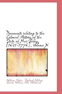 Documents Relating to the Colonial History of the State of New Jersey, [1631-1776], Volume X - Nelson, William, and Ricord, Frederick William, and Whitehead, William Adee