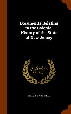 Documents Relating to the Colonial History of the State of New Jersey - Whitehead, William A