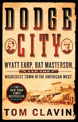 Dodge City: Wyatt Earp, Bat Masterson, and the Wickedest Town in the American West - Clavin, Tom