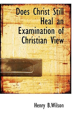 Does Christ Still Heal an Examination of Christian View - B Wilson, Henry