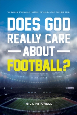 Does God Really Care about Football?: The Building of Men and a Program - As Told by a First Time Head Coach - Mitchell, Nick