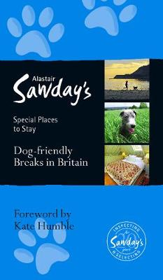 Dog Friendly Breaks in Britain: the best dog friendly pubs, hotels, b&bs and self-catering places: Alastair Sawday's guide to the best dog friendly pubs, hotels, b&bs and self-catering places in Britain - Sawday, Alastair (Editor), and Humble, Kate (Foreword by)