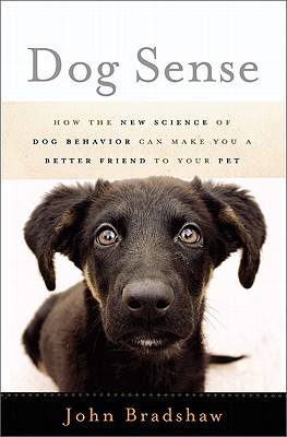 Dog Sense: How the New Science of Dog Behavior Can Make You a Better Friend to Your Pet - Bradshaw, John