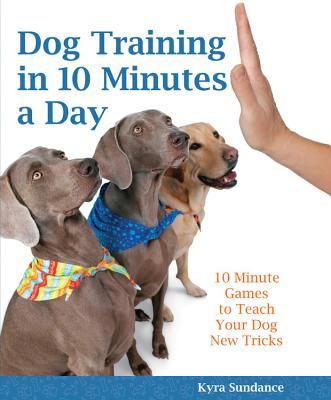 Dog Training in 10 Minutes a Day: 10-Minute Games to Teach Your Dog New Tricks - Sundance, Kyra