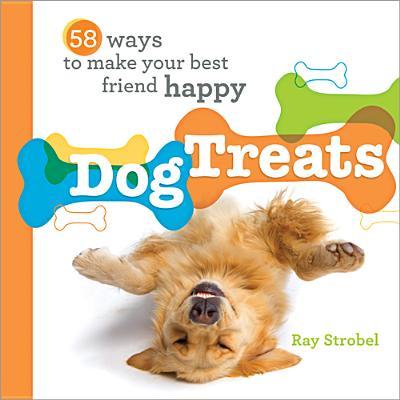 Dog Treats: 58 Ways to Make Your Best Friend Happy - Strobel, Ray