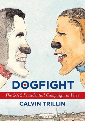 Dogfight: The 2012 Presidential Campaign in Verse - Trillin, Calvin