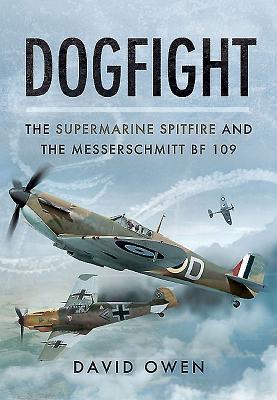 Dogfight: The Supermarine Spitfire and the Messerschmitt Bf109 - Owen, David