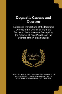 Dogmatic Canons and Decrees - Catholic Church Pope (1846-1878 Pius (Creator), and Council of Trent (1545-1563) Canones Et (Creator), and Vatican Council...