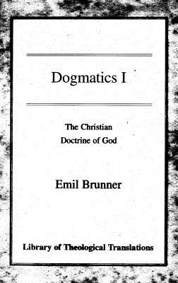 Dogmatics I: The Christian Doctrine of God - Brunner, Emil, and Wyon, Olive (Translated by)