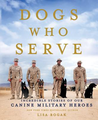 Dogs Who Serve: Incredible Stories of Our Canine Military Heroes - Rogak, Lisa
