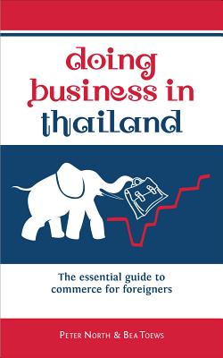 Doing Business in Thailand: The Essential Guide to Commerce for Foreigners - North, Peter, and Toews, Bea
