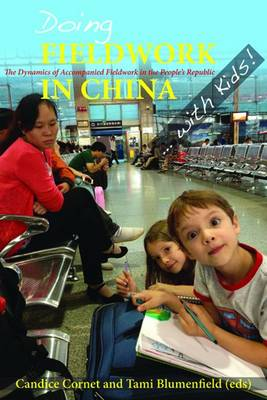 Doing Fieldwork in China ... with Kids!: The Dynamics of Accompanied Fieldwork in the People's Republic - Cornet, Candice (Editor), and Blumenfield, Tami (Editor)