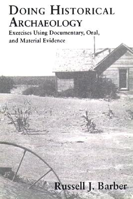 Doing Historical Archaeology: Exercises Using Documentary, Oral, and Material Evidence - Barber, Russell J
