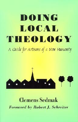 Doing Local Theology: A Guide for Artisians of a New Humanity - Sedmak, Clemens, and Schreiter, Robert J, C.PP.S. (Foreword by)