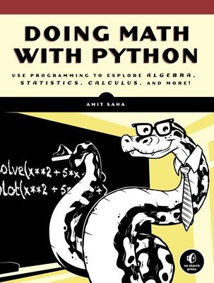 Doing Math with Python: Use Programming to Explore Algebra, Statistics, Calculus, and More! - Saha, Amit