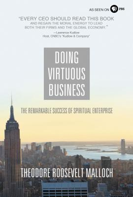 Doing Virtuous Business: The Remarkable Success of Spiritual Enterprise - Malloch, Theodore Roosevelt