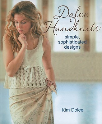 Dolce Handknits: Simple, Sophisticated Designs - Dolce, Kim