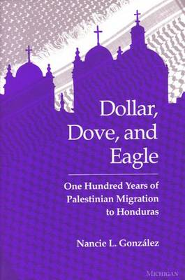Dollar, Dove, and Eagle: One Hundred Years of Palestinian Migration to Honduras - Gonzalez, Nancie L