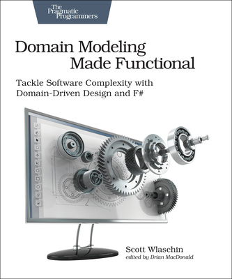 Domain Modeling Made Functional: Tackle Software Complexity with Domain-Driven Design and F# - Wlaschin, Scott