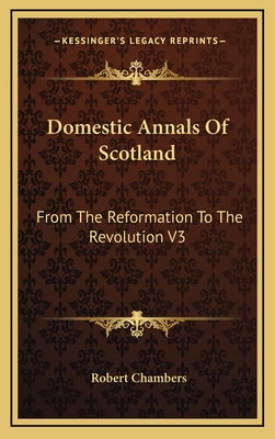 Domestic Annals of Scotland: From the Reformation to the Revolution V3 - Chambers, Robert, Professor