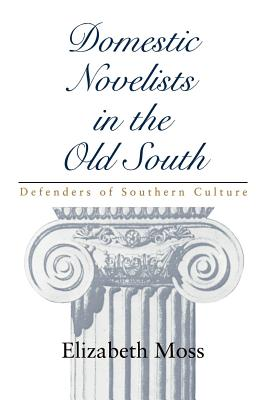 Domestic Novelists in the Old South: Defenders of Southern Culture - Moss, Elizabeth