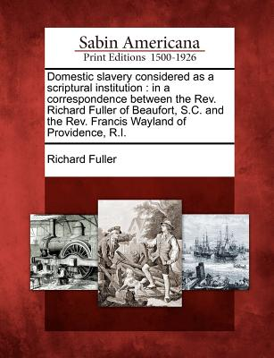 Domestic Slavery Considered as a Scriptural Institution: In a Correspondence Between the REV. Richard Fuller of Beaufort, S.C. and the REV. Francis Wayland of Providence, R.I. - Fuller, Richard