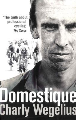 Domestique: The Real-life Ups and Downs of a Tour Pro - Wegelius, Charly