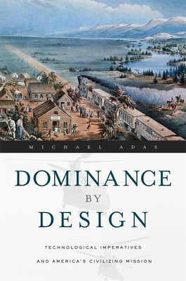 Dominance by Design: Technological Imperatives and America's Civilizing Mission - Adas, Michael
