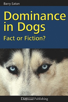 Dominance in Dogs: Fact or Fiction? - Eaton, Barry