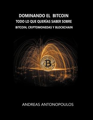 Dominando el Bitcoin: Todo lo que quer?as saber sobre bitcoin, criptomonedas y blockchain - Antonopoulos, Andreas