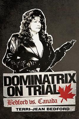 Dominatrix on Trial: Bedford vs. Canada - Bedford, Terri-Jean