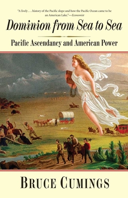 Dominion from Sea to Sea: Pacific Ascendancy and American Power - Cumings, Bruce, Mr.