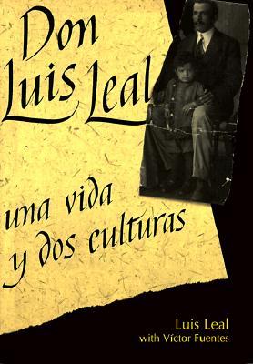 Don Luis Leal: Una Vida y DOS Culturas - Leal, Luis, and Fuentes, Victor